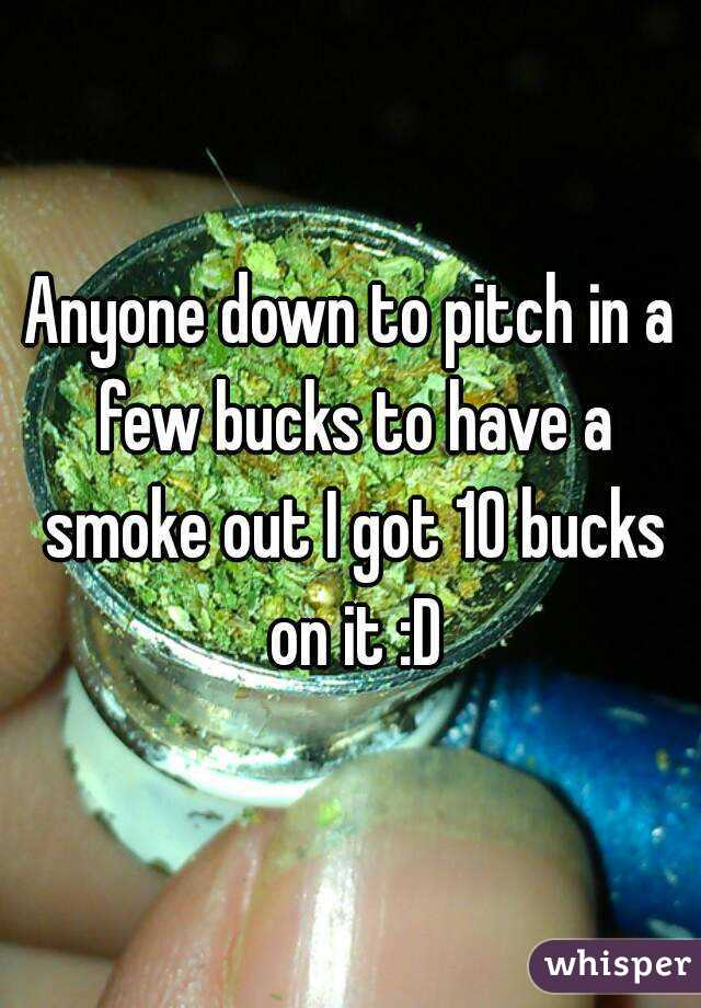 Anyone down to pitch in a few bucks to have a smoke out I got 10 bucks on it :D