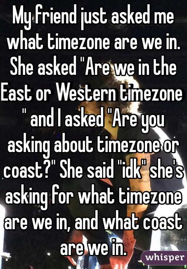 "My friend just asked me what timezone are we in. She asked ""Are we in the East or Western timezone "" and I asked ""Are you asking about timezone or coast?"" She said ""idk"" she's asking for what timezone are we in, and what coast are we in."