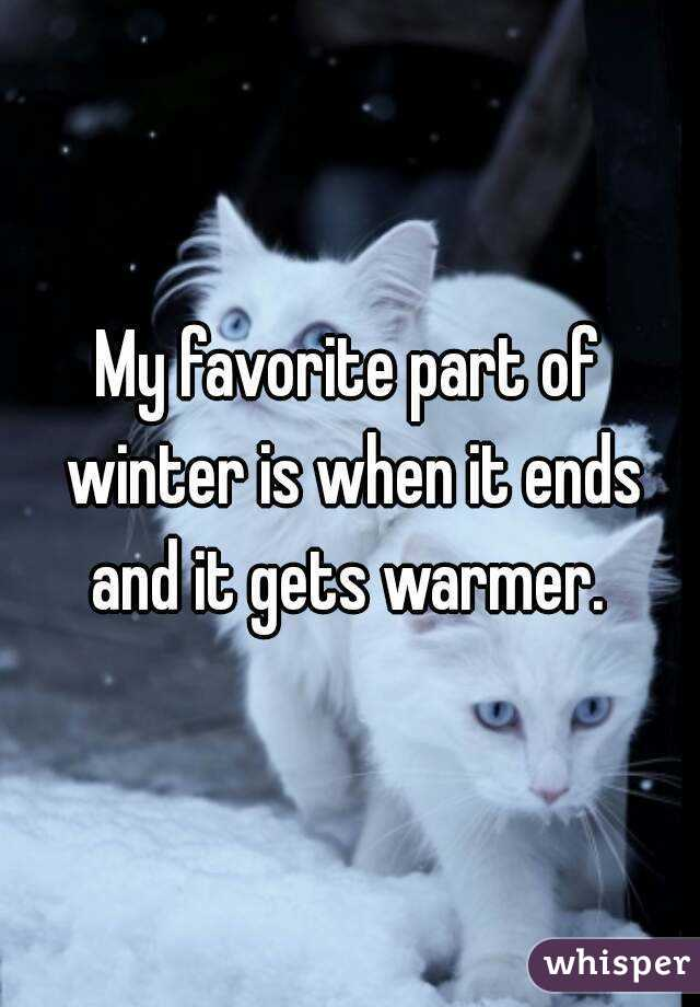 My favorite part of winter is when it ends and it gets warmer.