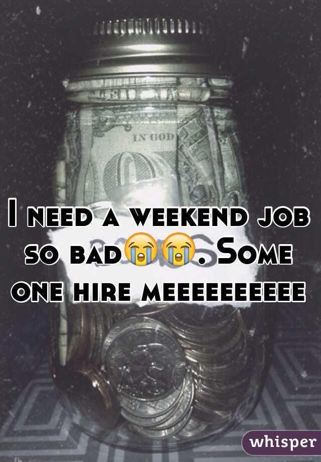 I need a weekend job so bad😭😭. Some one hire meeeeeeeeee