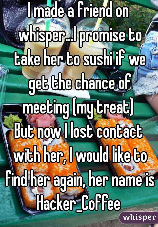 I made a friend on whisper...I promise to take her to sushi if we get the chance of meeting (my treat)  But now I lost contact with her, I would like to find her again, her name is Hacker_Coffee