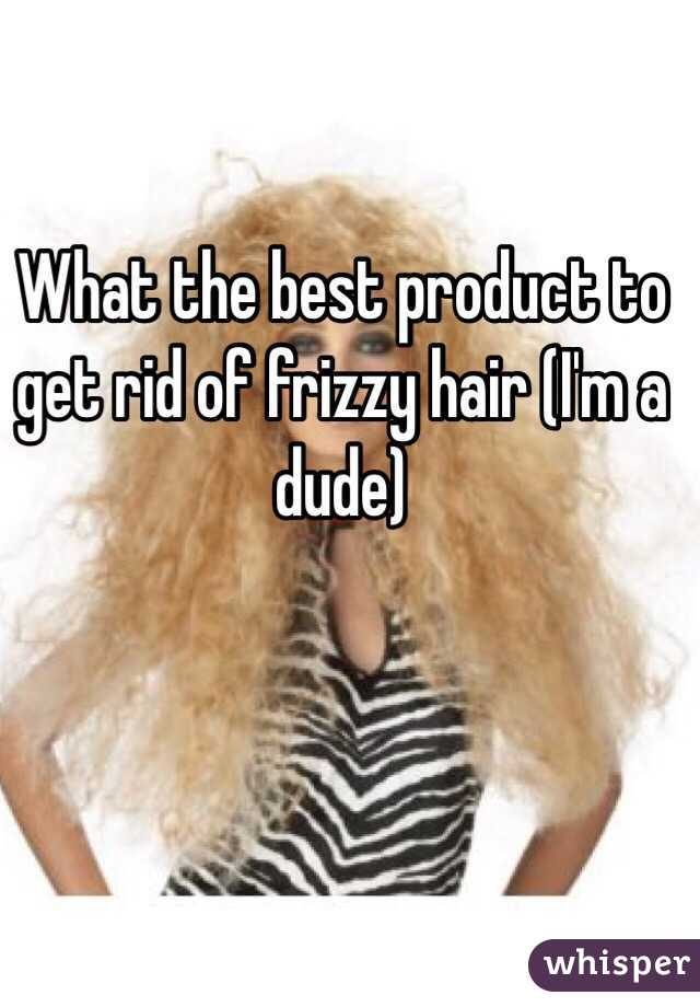 What the best product to get rid of frizzy hair (I'm a dude)