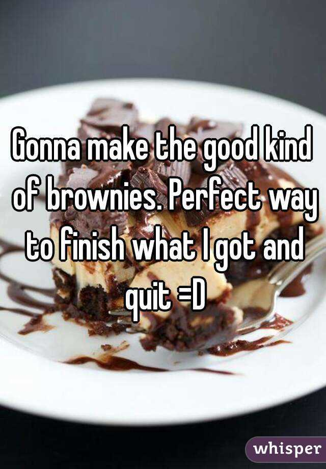 Gonna make the good kind of brownies. Perfect way to finish what I got and quit =D