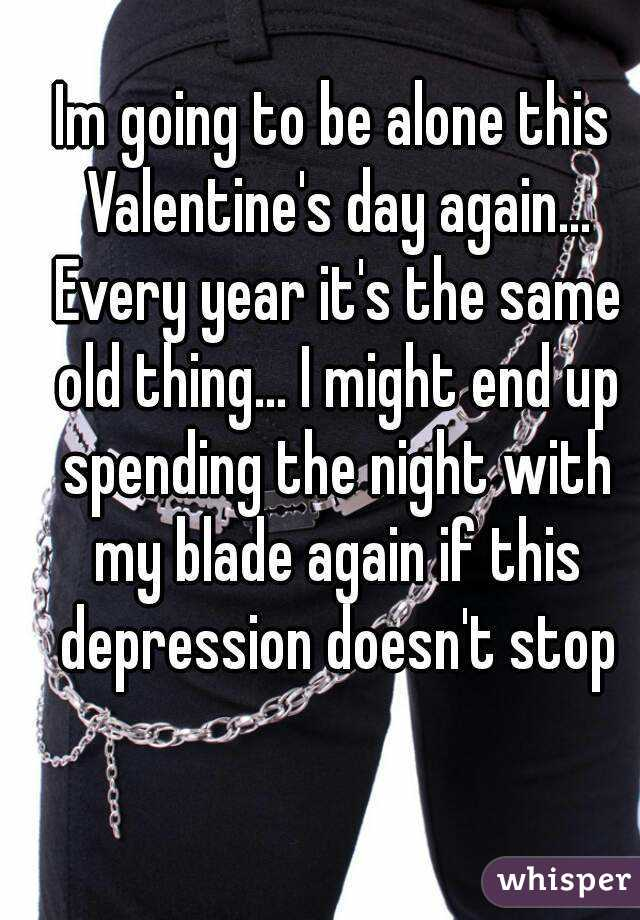 Im going to be alone this Valentine's day again... Every year it's the same old thing... I might end up spending the night with my blade again if this depression doesn't stop