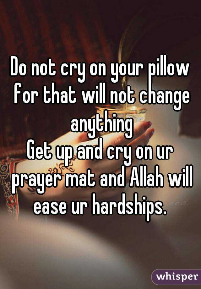 Do not cry on your pillow for that will not change anything Get up and cry on ur prayer mat and Allah will ease ur hardships.