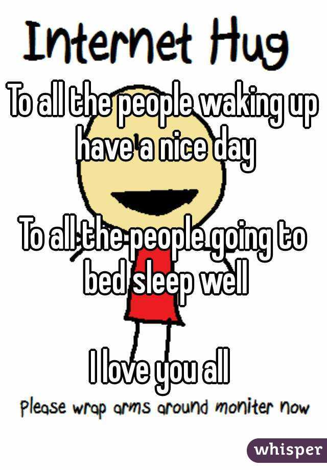 To all the people waking up have a nice day  To all the people going to bed sleep well  I love you all