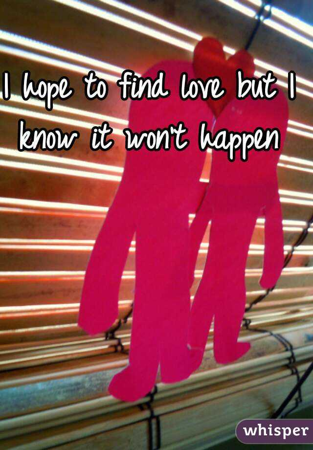 I hope to find love but I know it won't happen