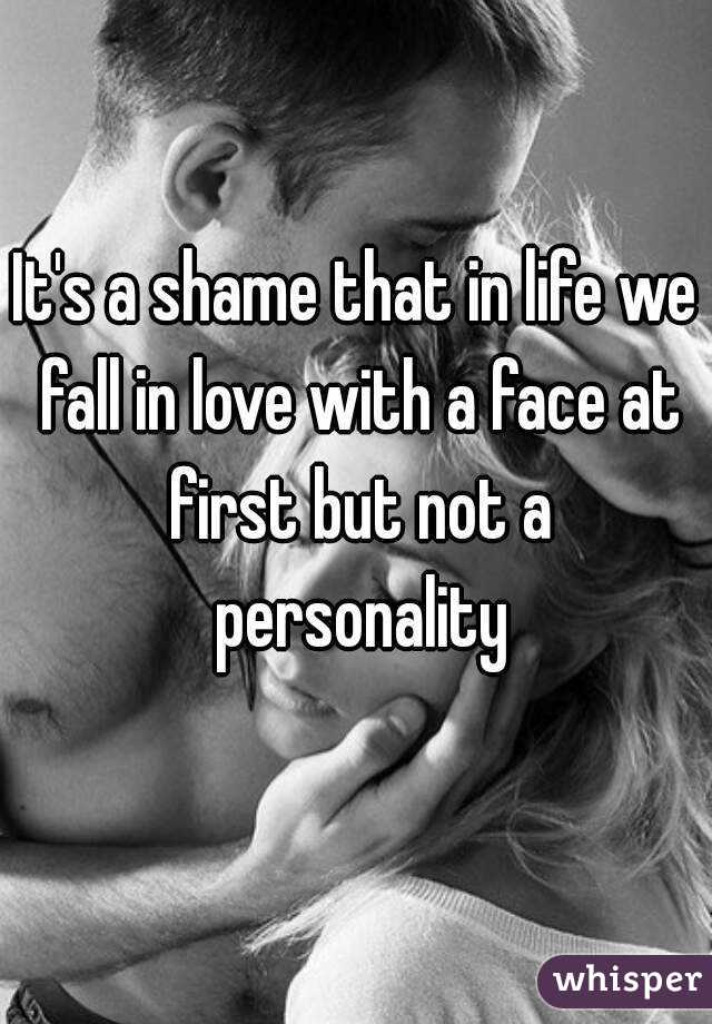 It's a shame that in life we fall in love with a face at first but not a personality