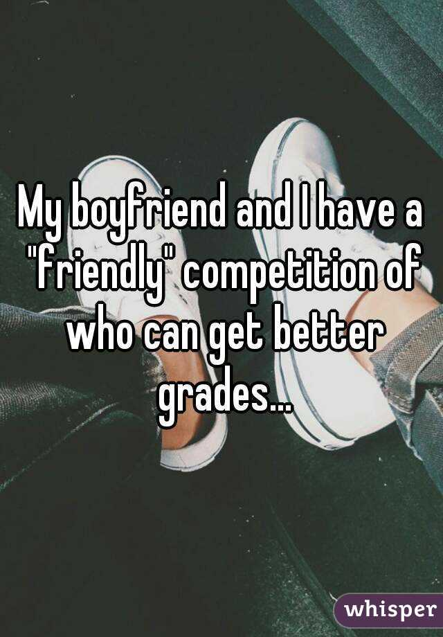 """My boyfriend and I have a """"friendly"""" competition of who can get better grades..."""