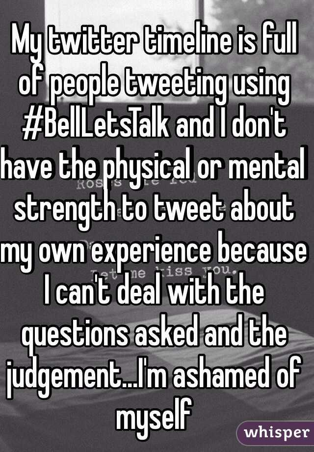 My twitter timeline is full of people tweeting using #BellLetsTalk and I don't have the physical or mental strength to tweet about my own experience because I can't deal with the questions asked and the judgement...I'm ashamed of myself