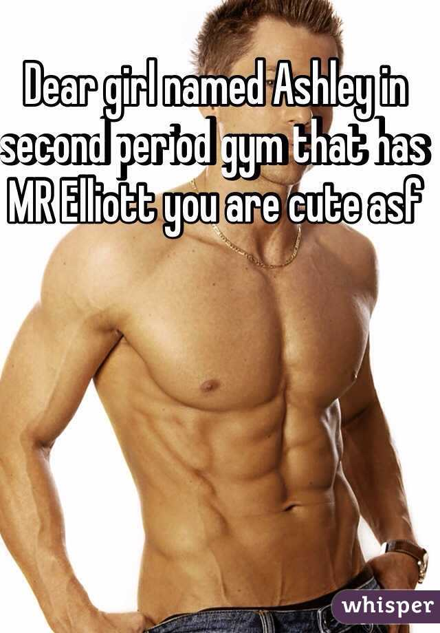 Dear girl named Ashley in second period gym that has MR Elliott you are cute asf