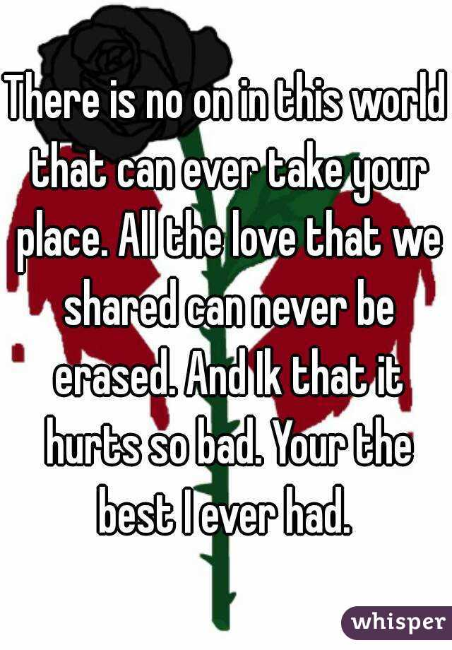 There is no on in this world that can ever take your place. All the love that we shared can never be erased. And Ik that it hurts so bad. Your the best I ever had.