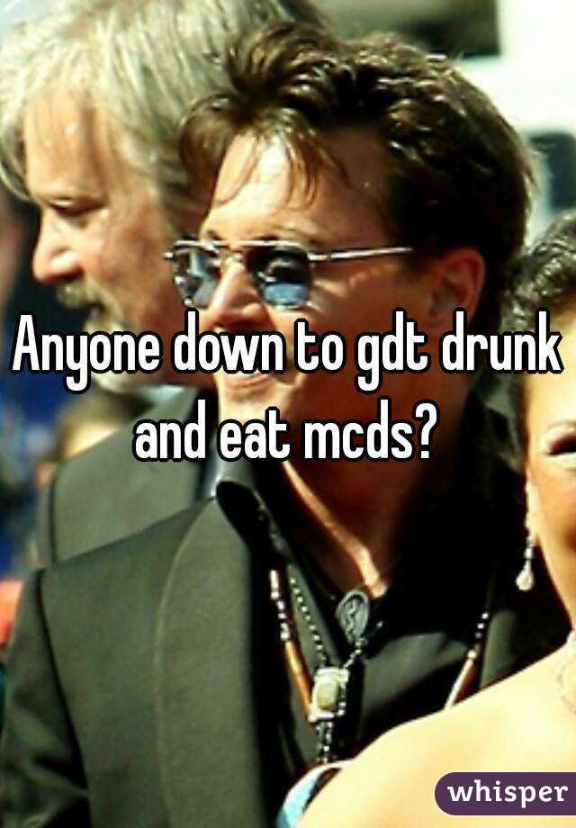 Anyone down to gdt drunk and eat mcds?