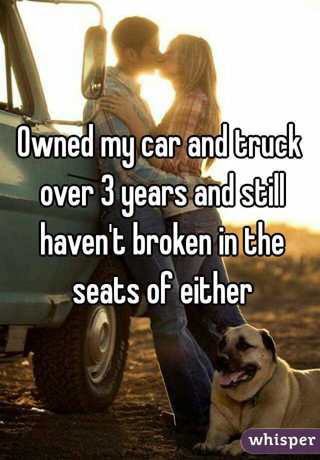 Owned my car and truck over 3 years and still haven't broken in the seats of either