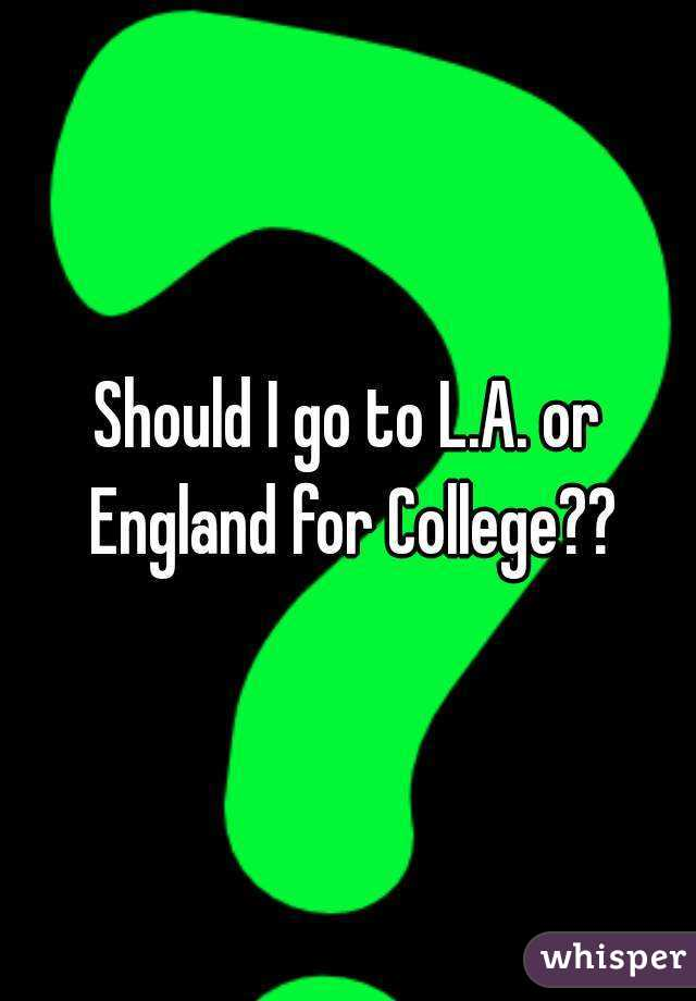Should I go to L.A. or England for College??