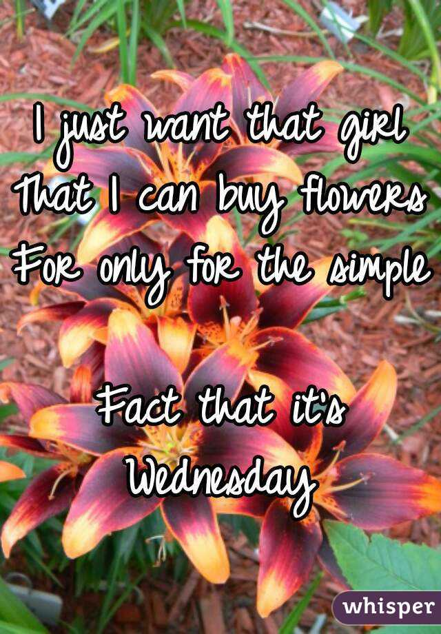 I just want that girl That I can buy flowers For only for the simple  Fact that it's Wednesday