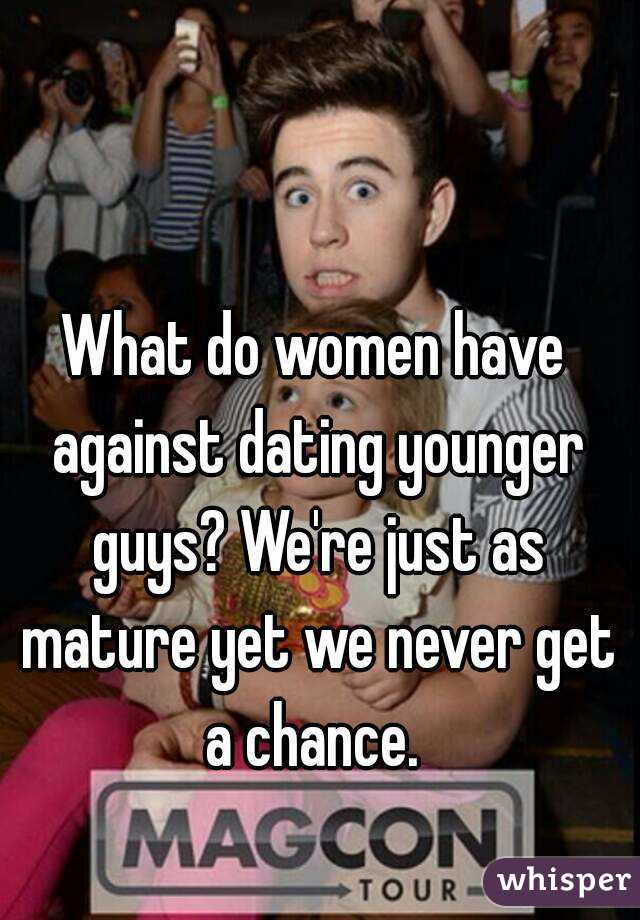 What do women have against dating younger guys? We're just as mature yet we never get a chance.