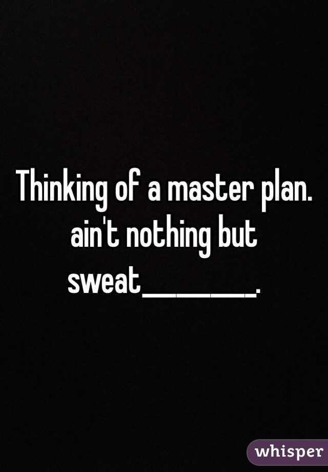 Thinking of a master plan. ain't nothing but sweat__________.