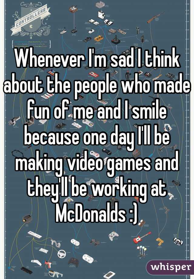 Whenever I'm sad I think about the people who made fun of me and I smile because one day I'll be making video games and they'll be working at McDonalds :)