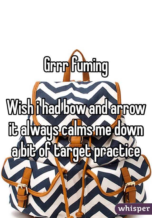 Grrr fuming   Wish i had bow and arrow it always calms me down  a bit of target practice
