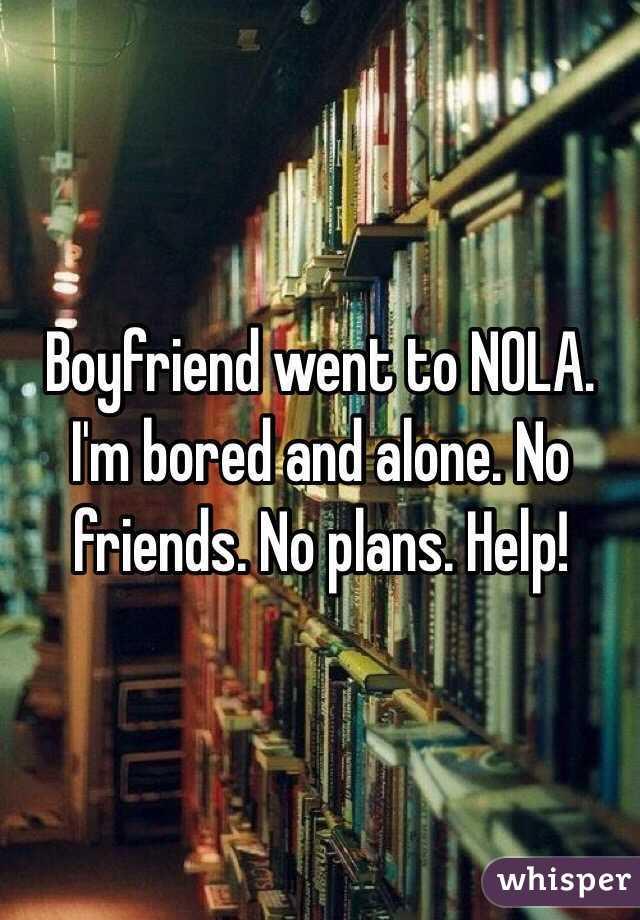 Boyfriend went to NOLA. I'm bored and alone. No friends. No plans. Help!