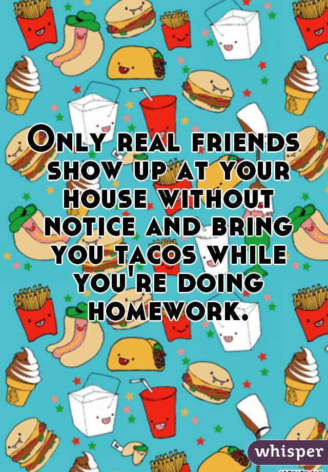 Only real friends show up at your house without notice and bring you tacos while you're doing homework.