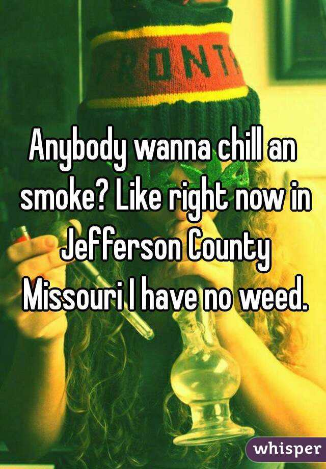 Anybody wanna chill an smoke? Like right now in Jefferson County Missouri I have no weed.