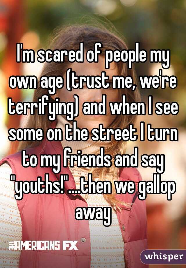 """I'm scared of people my own age (trust me, we're terrifying) and when I see some on the street I turn to my friends and say """"youths!""""....then we gallop away"""