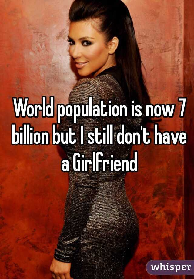 World population is now 7 billion but I still don't have a Girlfriend