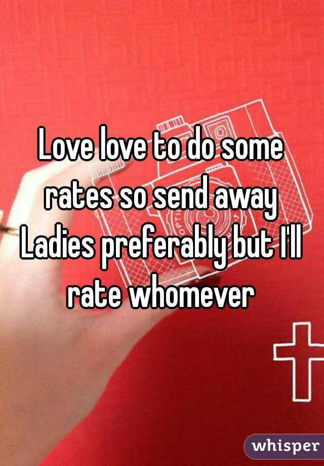 Love love to do some rates so send away  Ladies preferably but I'll rate whomever