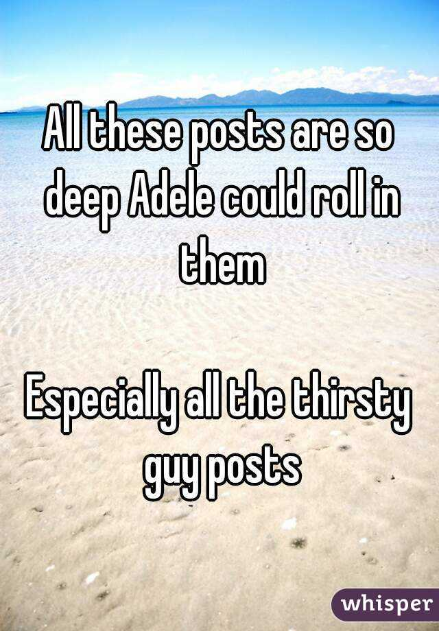 All these posts are so deep Adele could roll in them  Especially all the thirsty guy posts