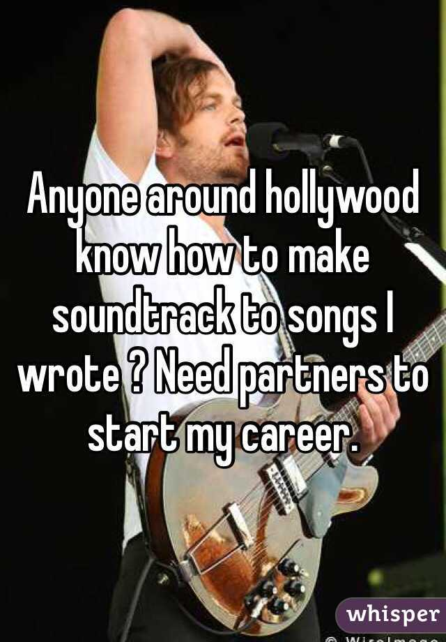 Anyone around hollywood know how to make soundtrack to songs I wrote ? Need partners to start my career.