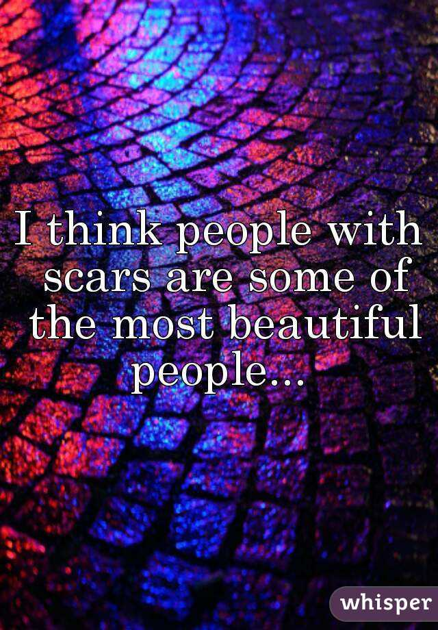 I think people with scars are some of the most beautiful people...