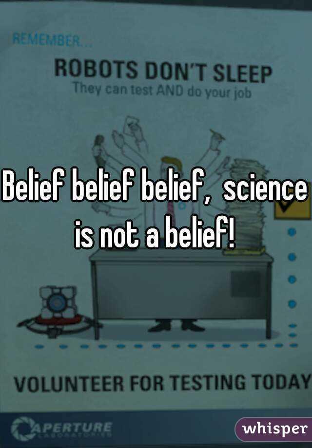 Belief belief belief,  science is not a belief!