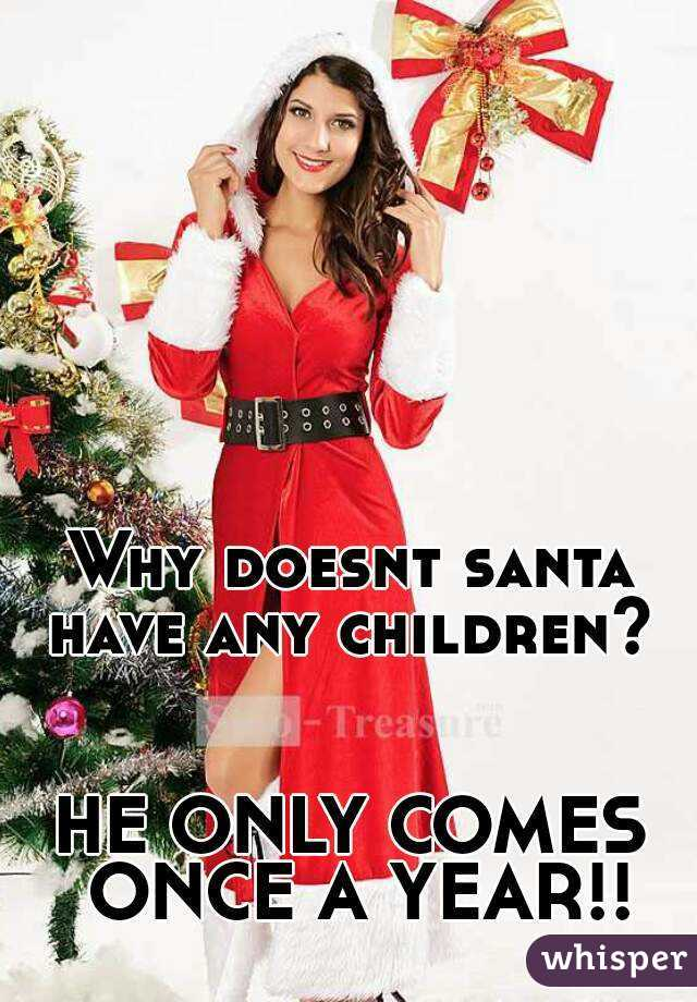 Why doesnt santa have any children?    HE ONLY COMES ONCE A YEAR!!