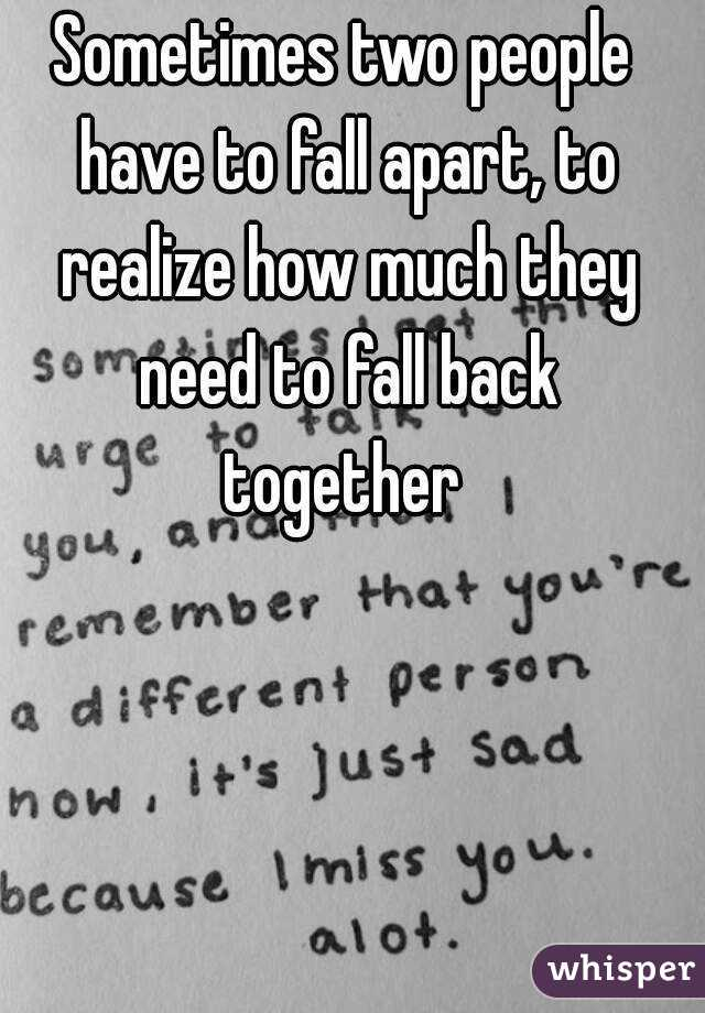 Sometimes two people have to fall apart, to realize how much they need to fall back together