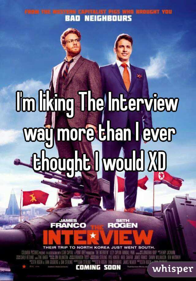 I'm liking The Interview way more than I ever thought I would XD