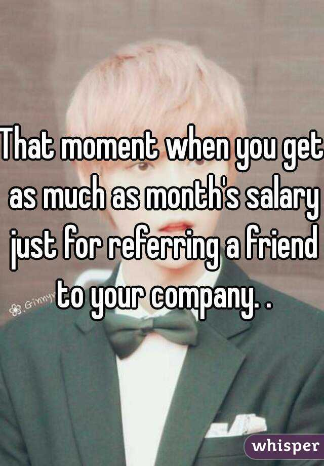 That moment when you get as much as month's salary just for referring a friend to your company. .
