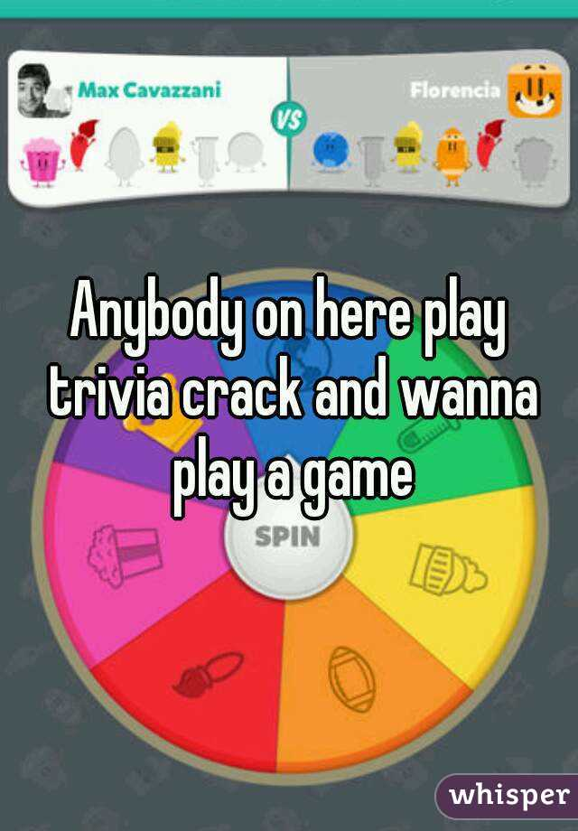 Anybody on here play trivia crack and wanna play a game