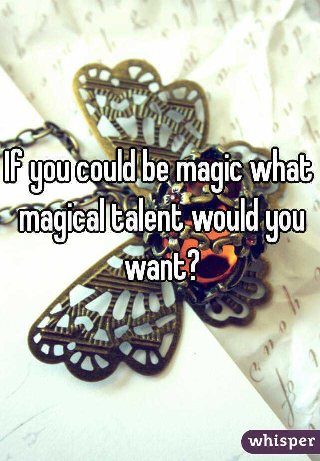 If you could be magic what magical talent would you want?