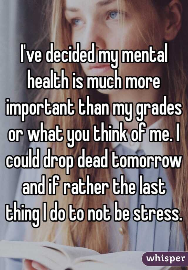 I've decided my mental health is much more important than my grades or what you think of me. I could drop dead tomorrow and if rather the last thing I do to not be stress.