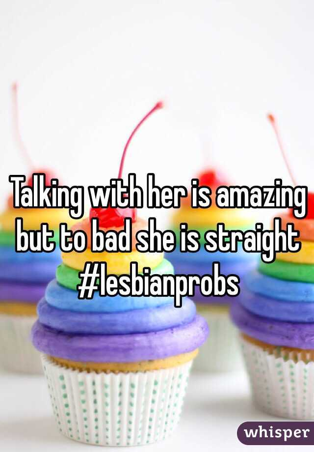 Talking with her is amazing but to bad she is straight  #lesbianprobs