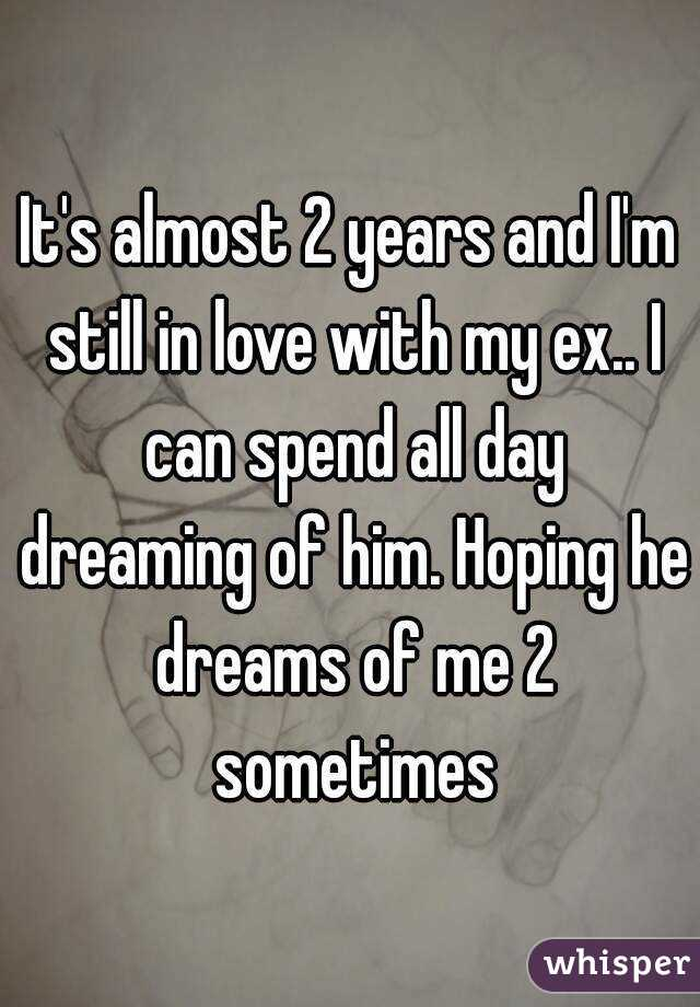 It's almost 2 years and I'm still in love with my ex.. I can spend all day dreaming of him. Hoping he dreams of me 2 sometimes