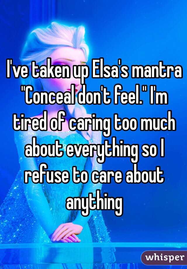 "I've taken up Elsa's mantra ""Conceal don't feel."" I'm tired of caring too much about everything so I refuse to care about anything"