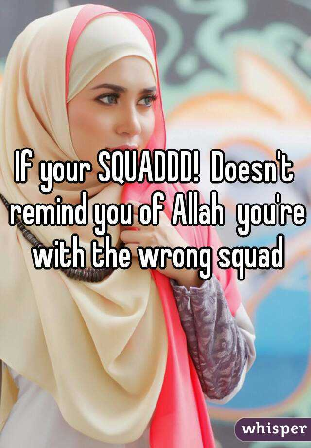 If your SQUADDD!  Doesn't remind you of Allah  you're  with the wrong squad
