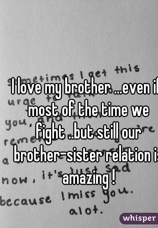 i love my brother even if most of the time we fight but still our