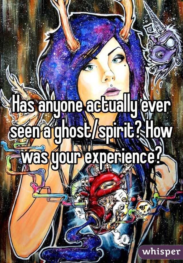 Has anyone actually ever seen a ghost/spirit? How was your experience?