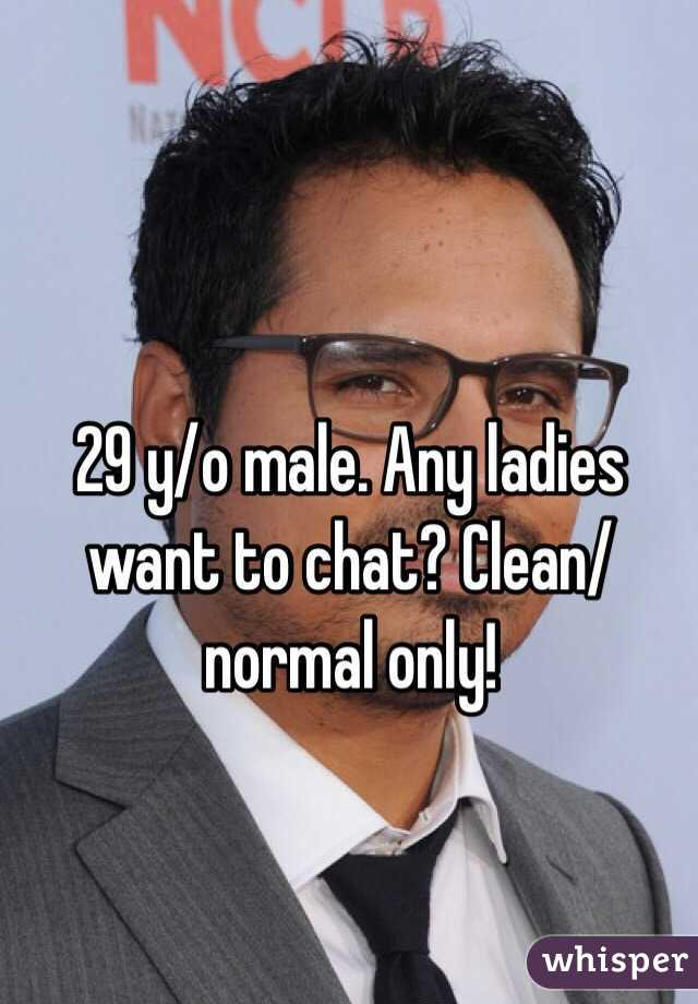 29 y/o male. Any ladies want to chat? Clean/normal only!
