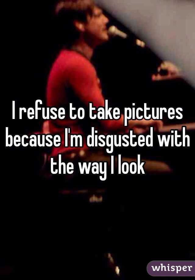 I refuse to take pictures because I'm disgusted with the way I look