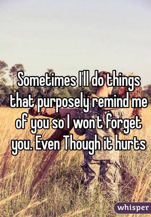 Sometimes I'll do things that purposely remind me of you so I won't forget you. Even Though it hurts